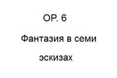 Соч. 6  Фантазия в 7 эскизах для фортепиано
